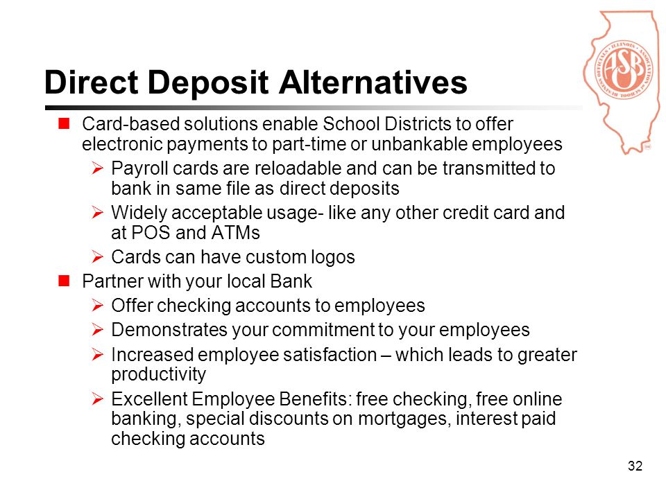 32 Card-based solutions enable School Districts to offer electronic payments to part-time or unbankable employees  Payroll cards are reloadable and can be transmitted to bank in same file as direct deposits  Widely acceptable usage- like any other credit card and at POS and ATMs  Cards can have custom logos Partner with your local Bank  Offer checking accounts to employees  Demonstrates your commitment to your employees  Increased employee satisfaction – which leads to greater productivity  Excellent Employee Benefits: free checking, free online banking, special discounts on mortgages, interest paid checking accounts Direct Deposit Alternatives