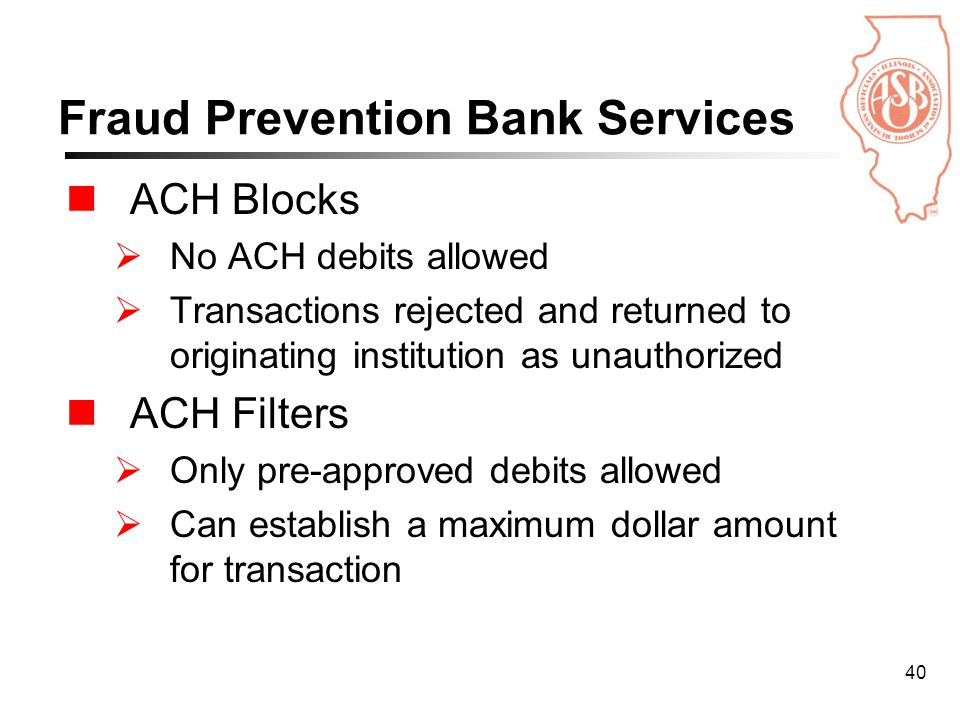40 Fraud Prevention Bank Services ACH Blocks  No ACH debits allowed  Transactions rejected and returned to originating institution as unauthorized ACH Filters  Only pre-approved debits allowed  Can establish a maximum dollar amount for transaction