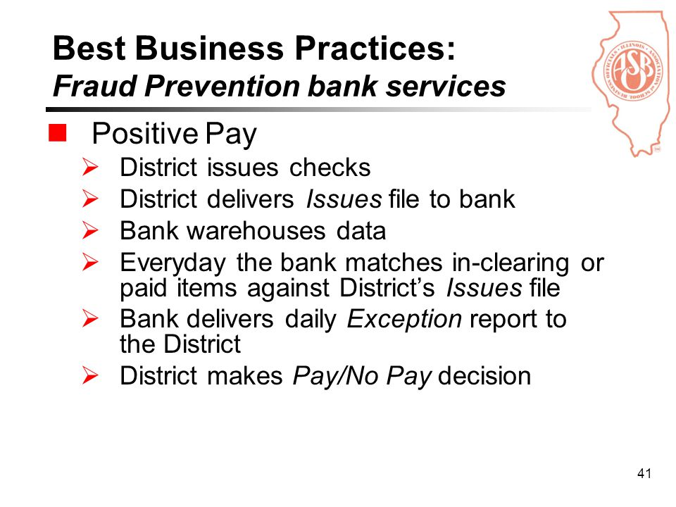 41 Best Business Practices: Fraud Prevention bank services Positive Pay  District issues checks  District delivers Issues file to bank  Bank warehouses data  Everyday the bank matches in-clearing or paid items against District's Issues file  Bank delivers daily Exception report to the District  District makes Pay/No Pay decision