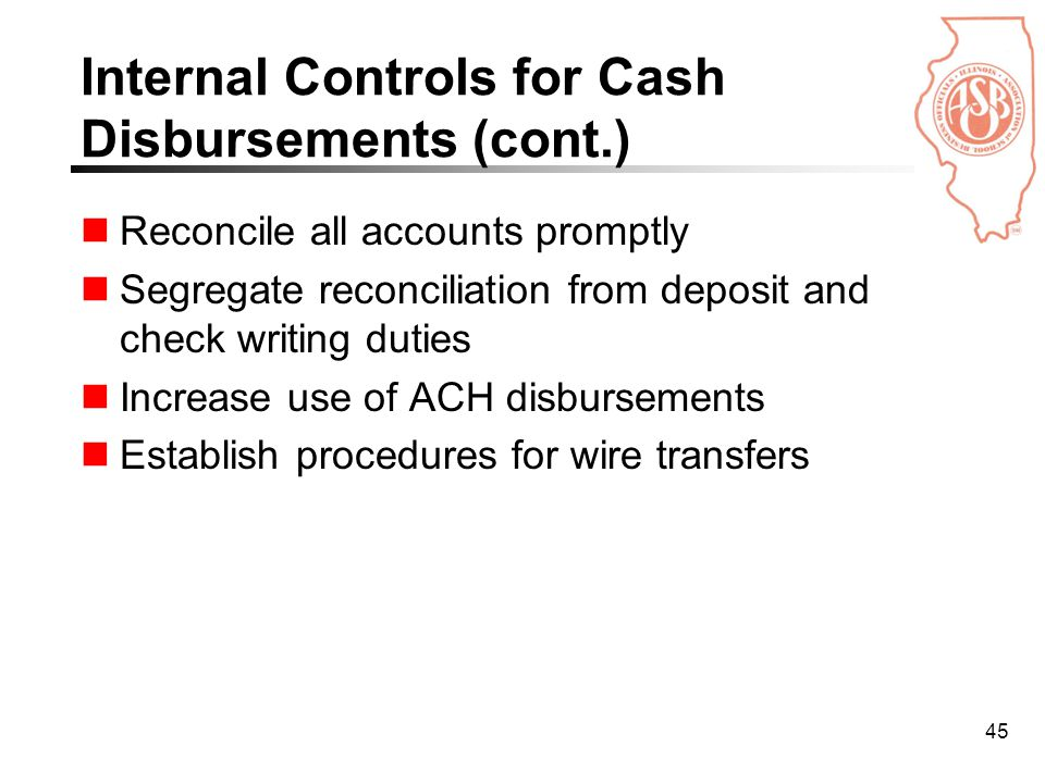 45 Internal Controls for Cash Disbursements (cont.) Reconcile all accounts promptly Segregate reconciliation from deposit and check writing duties Increase use of ACH disbursements Establish procedures for wire transfers