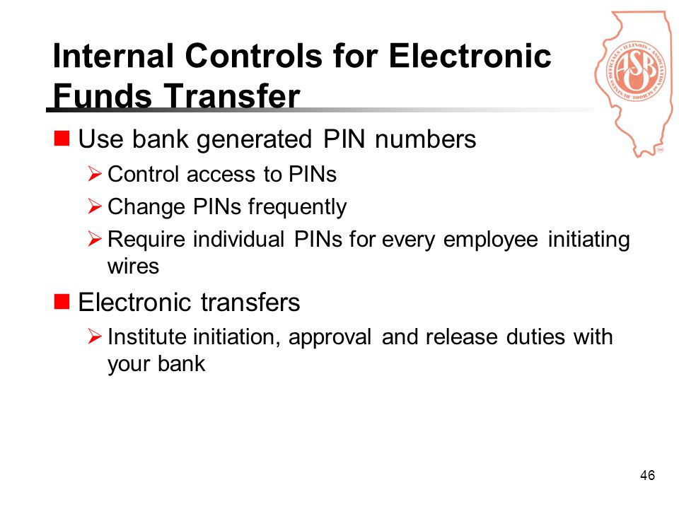 46 Internal Controls for Electronic Funds Transfer Use bank generated PIN numbers  Control access to PINs  Change PINs frequently  Require individual PINs for every employee initiating wires Electronic transfers  Institute initiation, approval and release duties with your bank