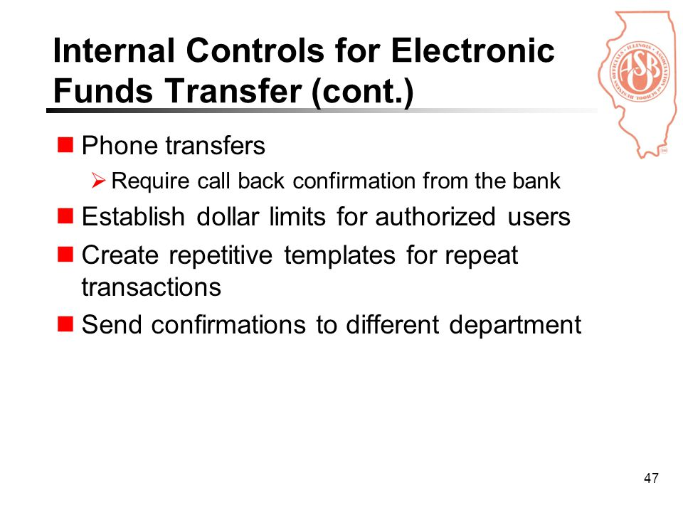 47 Internal Controls for Electronic Funds Transfer (cont.) Phone transfers  Require call back confirmation from the bank Establish dollar limits for authorized users Create repetitive templates for repeat transactions Send confirmations to different department