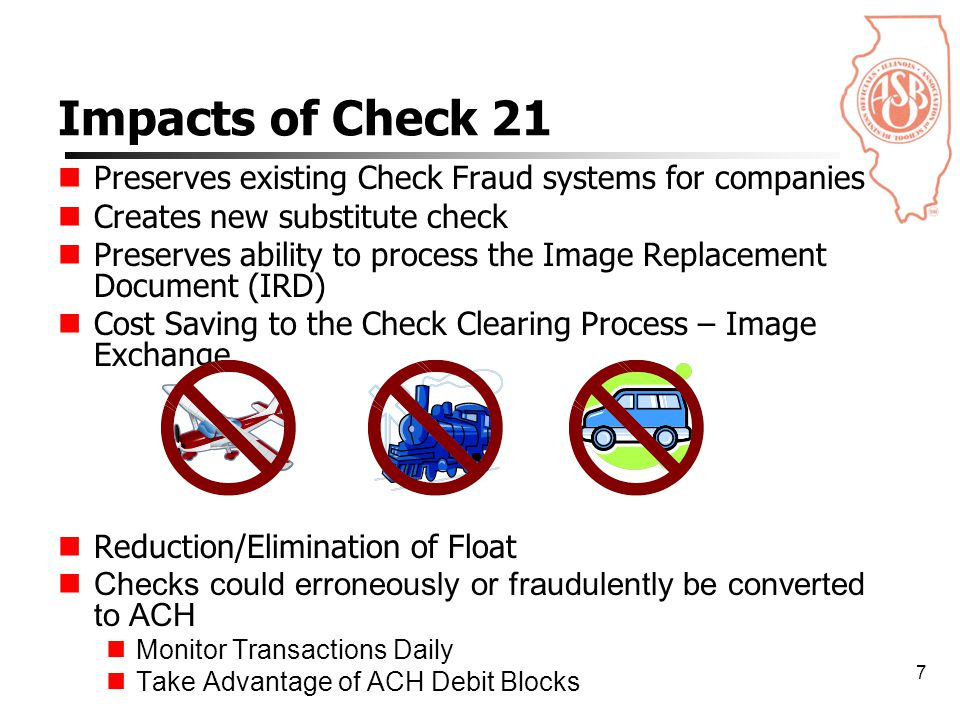 7 Preserves existing Check Fraud systems for companies Creates new substitute check Preserves ability to process the Image Replacement Document (IRD) Cost Saving to the Check Clearing Process – Image Exchange Reduction/Elimination of Float Checks could erroneously or fraudulently be converted to ACH Monitor Transactions Daily Take Advantage of ACH Debit Blocks Impacts of Check 21