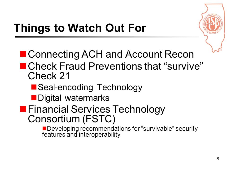 8 Things to Watch Out For Connecting ACH and Account Recon Check Fraud Preventions that survive Check 21 Seal-encoding Technology Digital watermarks Financial Services Technology Consortium (FSTC) Developing recommendations for survivable security features and interoperability