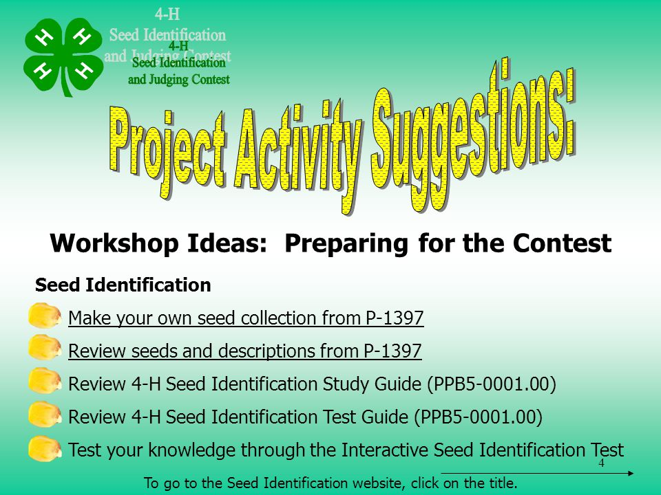4 Workshop Ideas: Preparing for the Contest Seed Identification Make your own seed collection from P-1397 Review seeds and descriptions from P-1397 Review 4-H Seed Identification Study Guide (PPB5-0001.00) Review 4-H Seed Identification Test Guide (PPB5-0001.00) Test your knowledge through the Interactive Seed Identification Test To go to the Seed Identification website, click on the title.