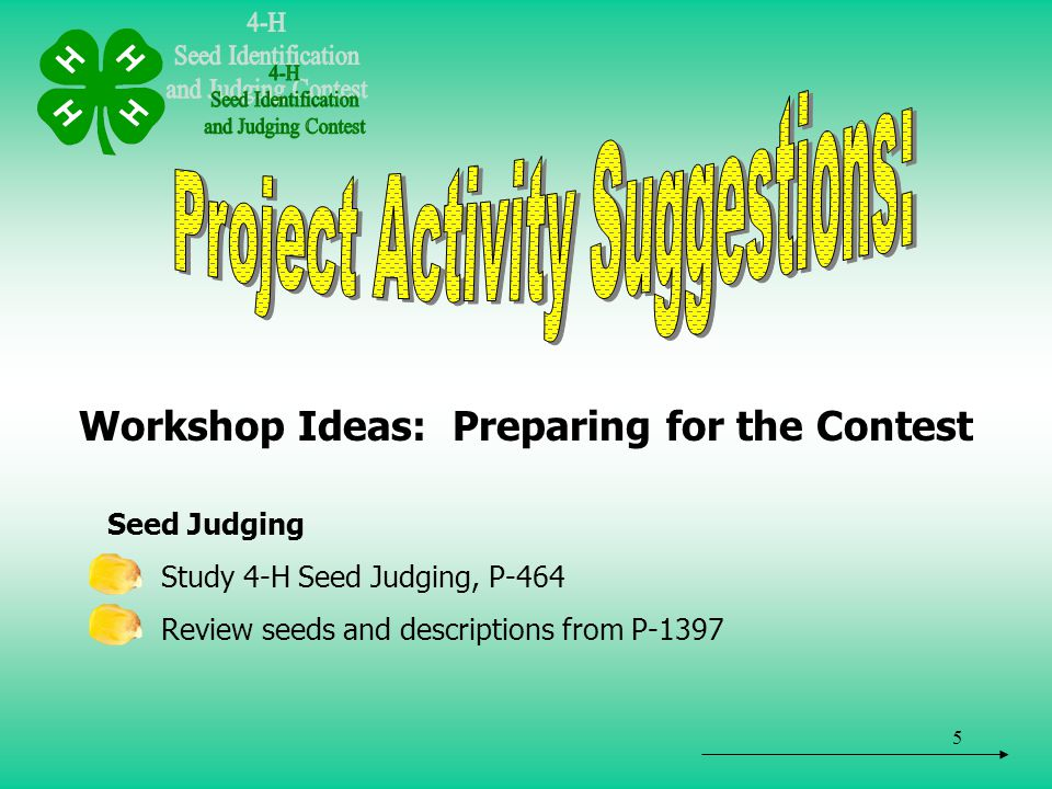5 Workshop Ideas: Preparing for the Contest Seed Judging Study 4-H Seed Judging, P-464 Review seeds and descriptions from P-1397
