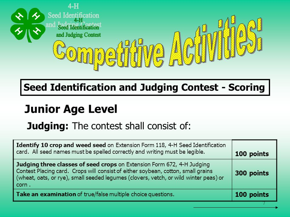 8 Senior Age Level Judging: The contest shall consist of: Seed Identification and Judging Contest - Scoring Identify 20 crop and weed seed on Extension Form 118, 4-H Seed Identification card.