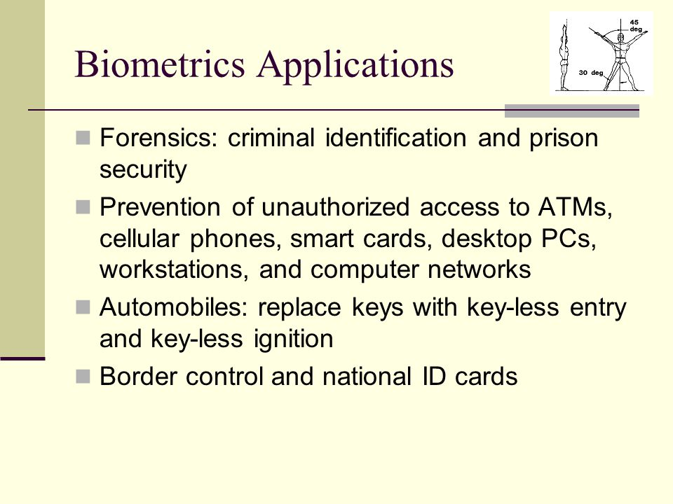 Biometrics Applications Forensics: criminal identification and prison security Prevention of unauthorized access to ATMs, cellular phones, smart cards, desktop PCs, workstations, and computer networks Automobiles: replace keys with key-less entry and key-less ignition Border control and national ID cards