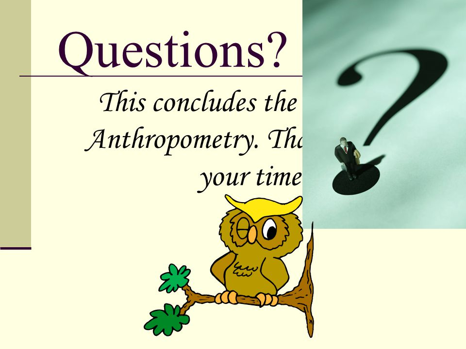Questions? This concludes the study of Anthropometry. Thank you for your time!