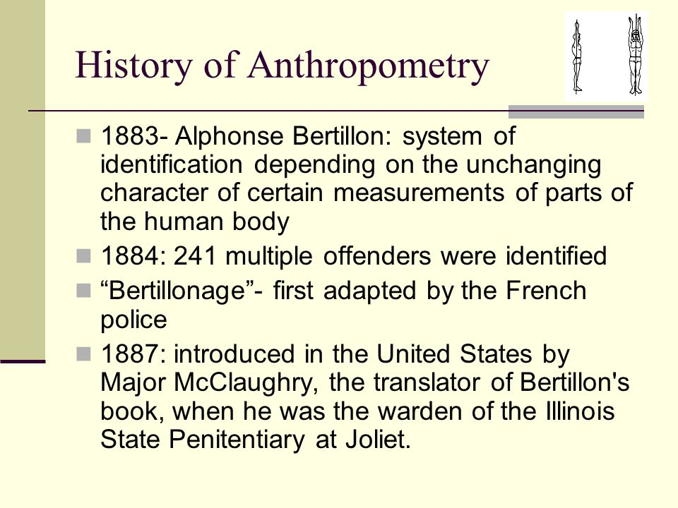 History of Anthropometry 1883- Alphonse Bertillon: system of identification depending on the unchanging character of certain measurements of parts of the human body 1884: 241 multiple offenders were identified Bertillonage - first adapted by the French police 1887: introduced in the United States by Major McClaughry, the translator of Bertillon s book, when he was the warden of the Illinois State Penitentiary at Joliet.