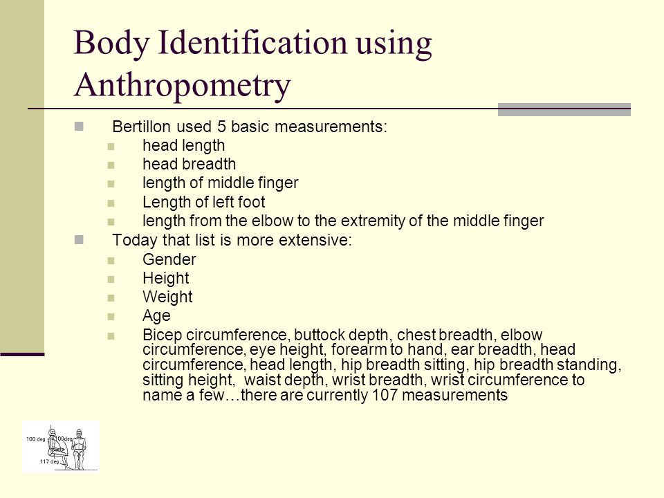 Body Identification using Anthropometry Bertillon used 5 basic measurements: head length head breadth length of middle finger Length of left foot length from the elbow to the extremity of the middle finger Today that list is more extensive: Gender Height Weight Age Bicep circumference, buttock depth, chest breadth, elbow circumference, eye height, forearm to hand, ear breadth, head circumference, head length, hip breadth sitting, hip breadth standing, sitting height, waist depth, wrist breadth, wrist circumference to name a few…there are currently 107 measurements