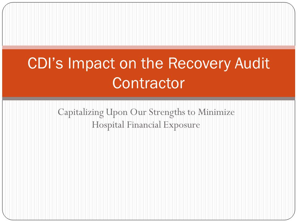 Capitalizing Upon Our Strengths to Minimize Hospital Financial Exposure CDI's Impact on the Recovery Audit Contractor