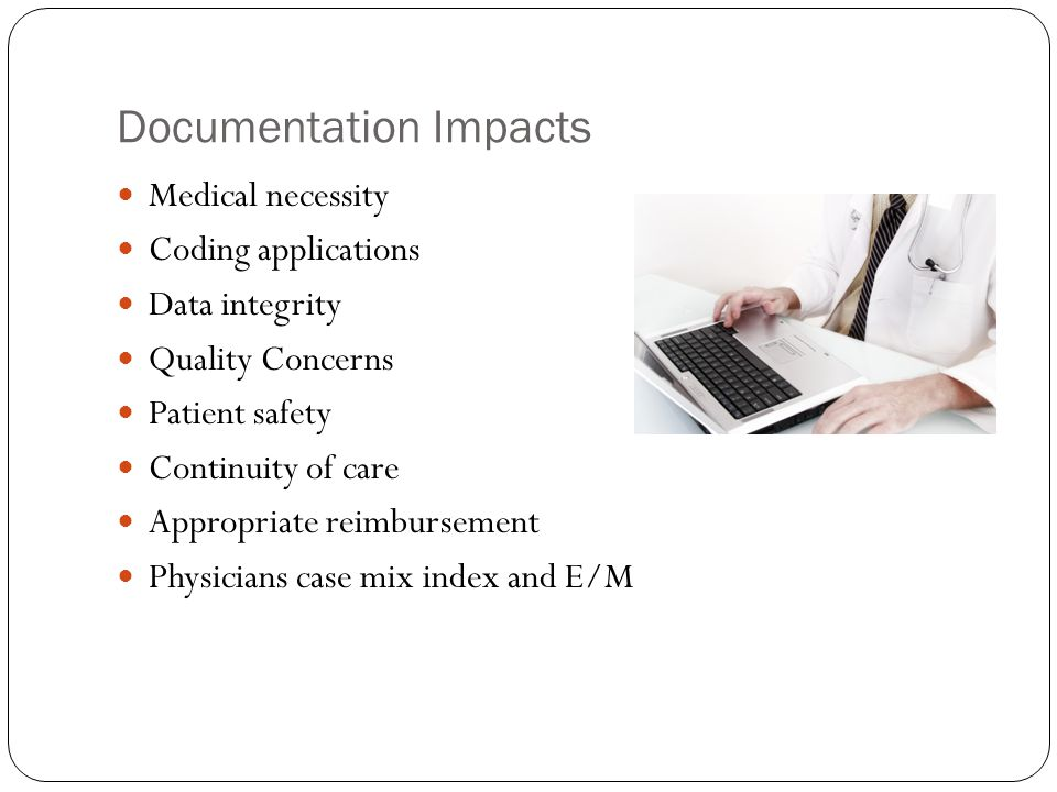Documentation Impacts Medical necessity Coding applications Data integrity Quality Concerns Patient safety Continuity of care Appropriate reimbursemen