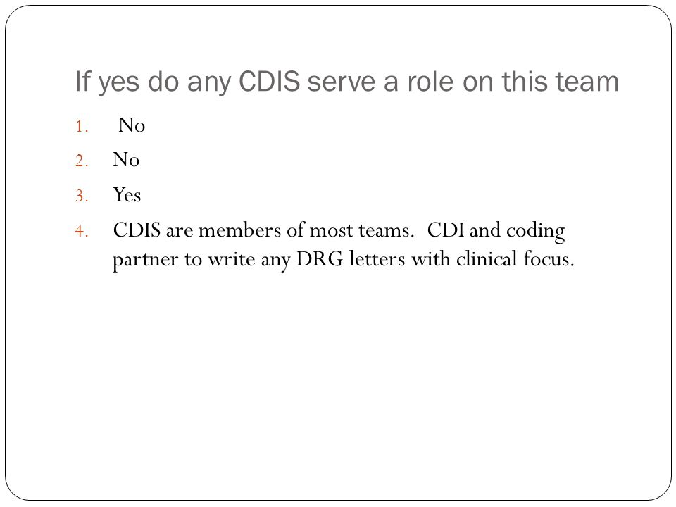 If yes do any CDIS serve a role on this team 1. No 2. No 3. Yes 4. CDIS are members of most teams. CDI and coding partner to write any DRG letters wit