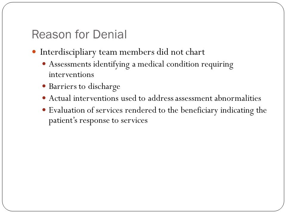 Reason for Denial Interdiscipliary team members did not chart Assessments identifying a medical condition requiring interventions Barriers to discharg