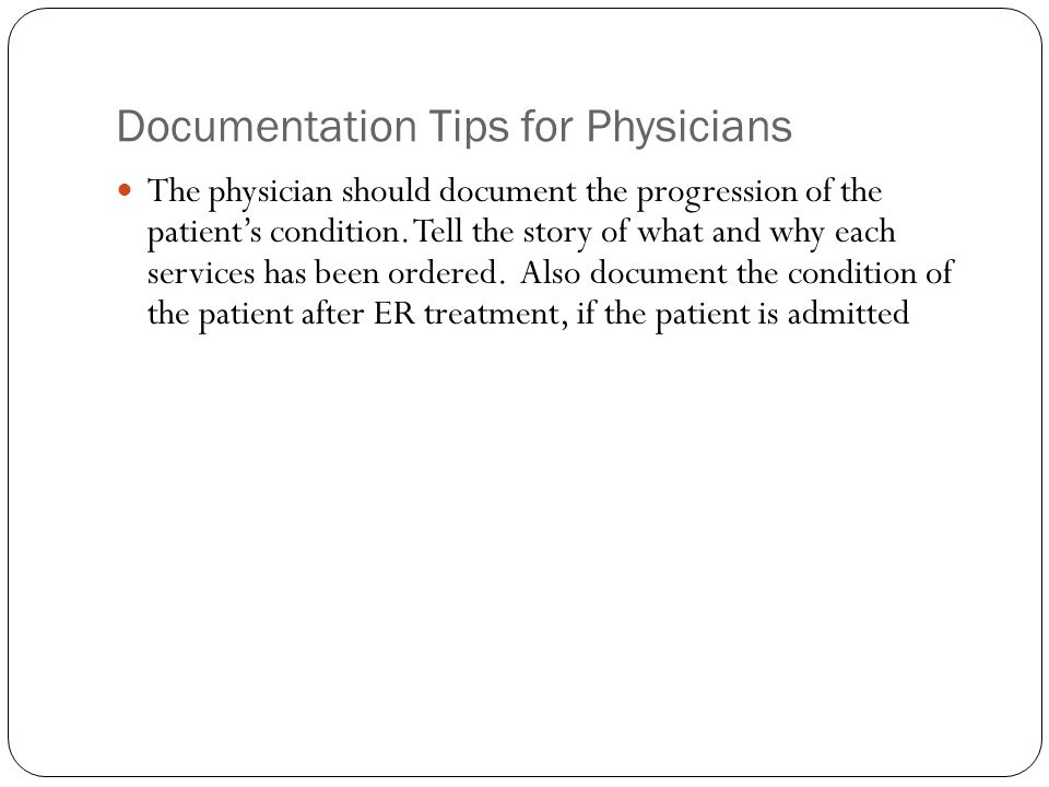 Documentation Tips for Physicians The physician should document the progression of the patient's condition. Tell the story of what and why each servic