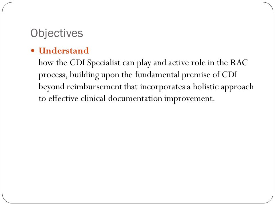 Objectives Understand how the CDI Specialist can play and active role in the RAC process, building upon the fundamental premise of CDI beyond reimburs