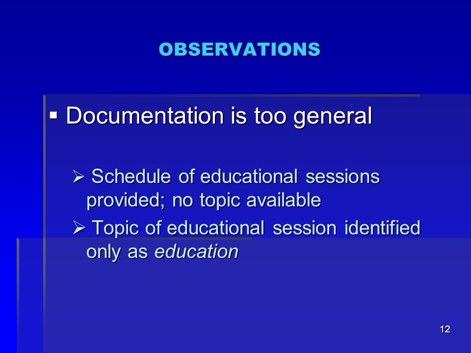 12 OBSERVATIONS  Documentation is too general  Schedule of educational sessions provided; no topic available  Topic of educational session identified only as education