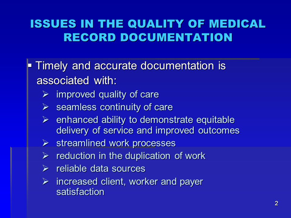 2 ISSUES IN THE QUALITY OF MEDICAL RECORD DOCUMENTATION  Timely and accurate documentation is associated with: associated with:  improved quality of care  seamless continuity of care  enhanced ability to demonstrate equitable delivery of service and improved outcomes  streamlined work processes  reduction in the duplication of work  reliable data sources  increased client, worker and payer satisfaction