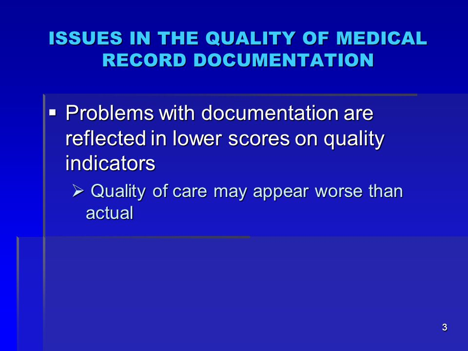 3 ISSUES IN THE QUALITY OF MEDICAL RECORD DOCUMENTATION  Problems with documentation are reflected in lower scores on quality indicators  Quality of care may appear worse than actual