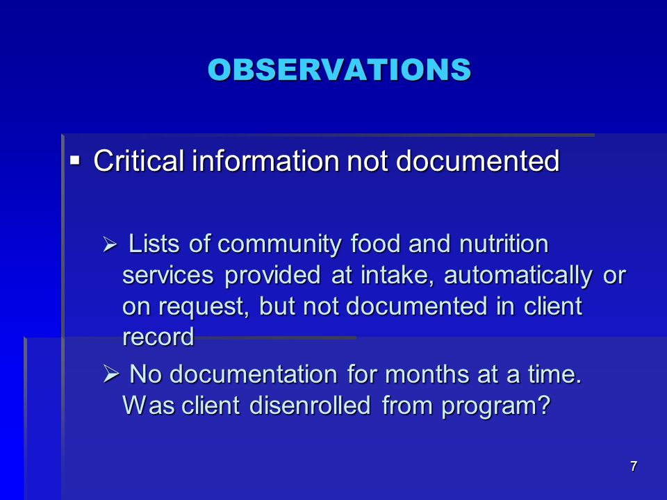 7 OBSERVATIONS  Critical information not documented  Lists of community food and nutrition services provided at intake, automatically or on request, but not documented in client record  No documentation for months at a time.