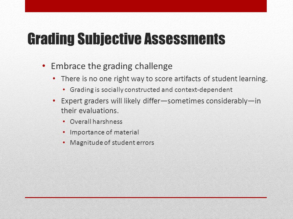 Grading Subjective Assessments Embrace the grading challenge There is no one right way to score artifacts of student learning.