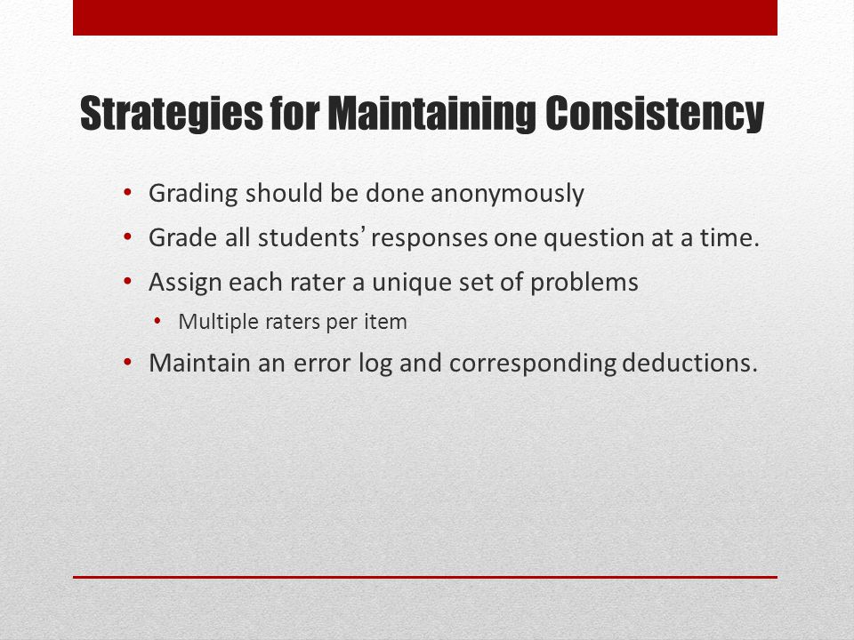 Strategies for Maintaining Consistency Grading should be done anonymously Grade all students' responses one question at a time.