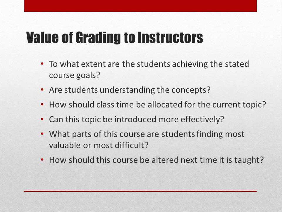 Value of Grading to Instructors To what extent are the students achieving the stated course goals.