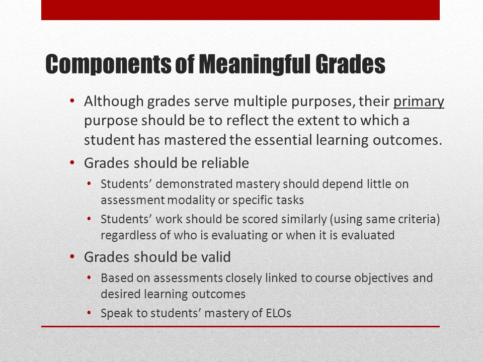 Components of Meaningful Grades Although grades serve multiple purposes, their primary purpose should be to reflect the extent to which a student has mastered the essential learning outcomes.