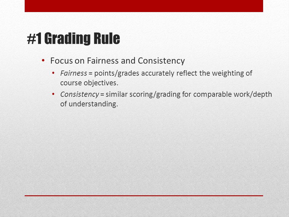 #1 Grading Rule Focus on Fairness and Consistency Fairness = points/grades accurately reflect the weighting of course objectives.