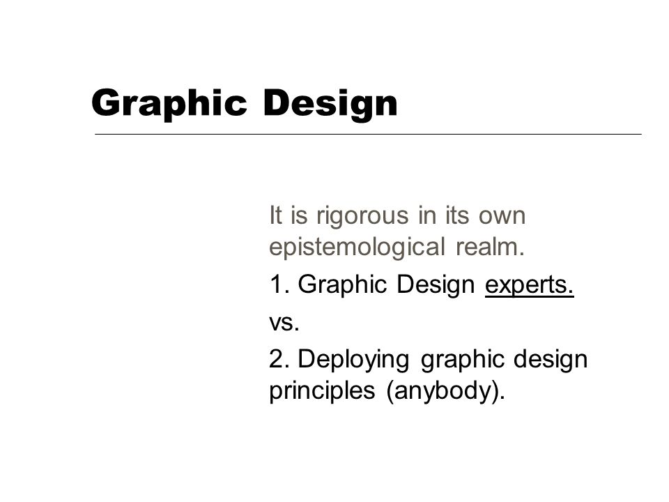 Graphic Design It is rigorous in its own epistemological realm. 1. Graphic Design experts. vs. 2. Deploying graphic design principles (anybody).