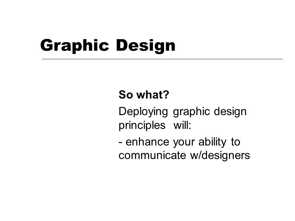 Graphic Design So what? Deploying graphic design principles will: - enhance your ability to communicate w/designers & feel