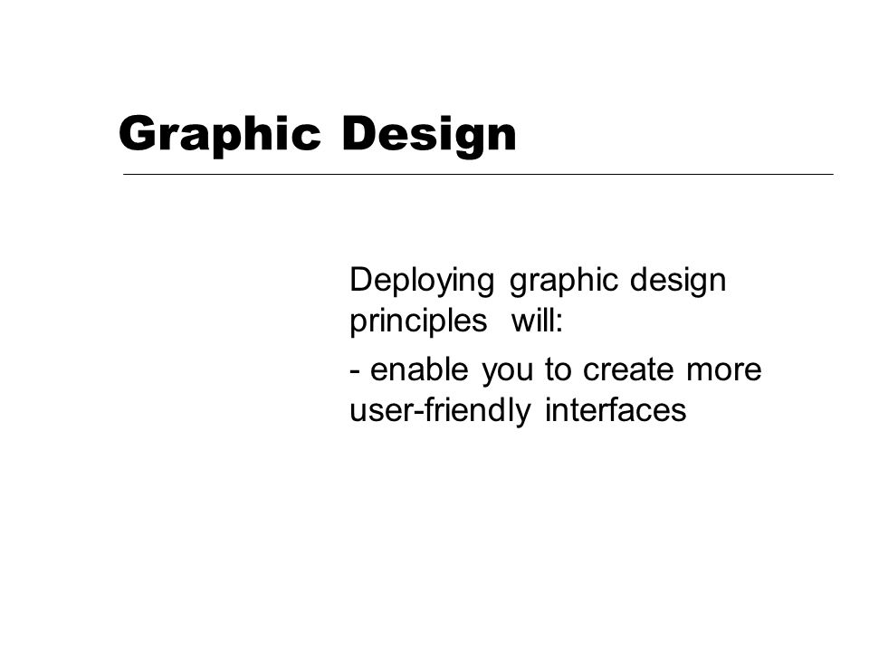 Graphic Design Deploying graphic design principles will: - enable you to create more user-friendly interfaces