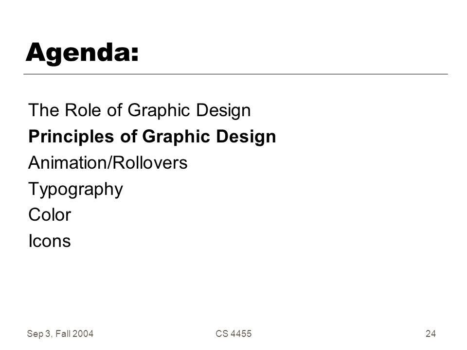 Sep 3, Fall 2004CS 445524 Agenda: The Role of Graphic Design Principles of Graphic Design Animation/Rollovers Typography Color Icons