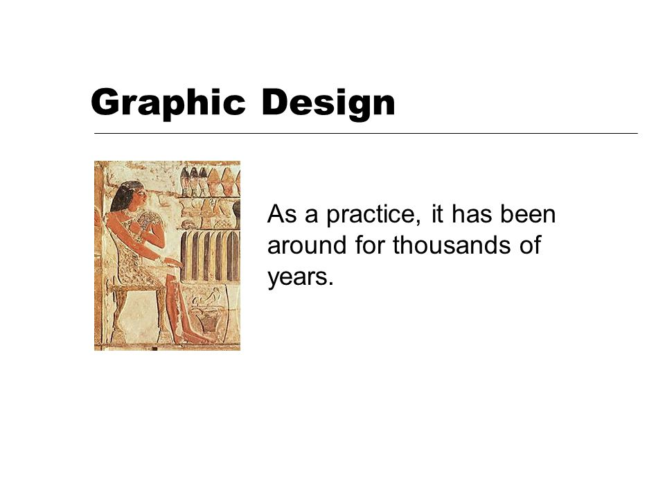 Graphic Design As a practice, it has been around for thousands of years.
