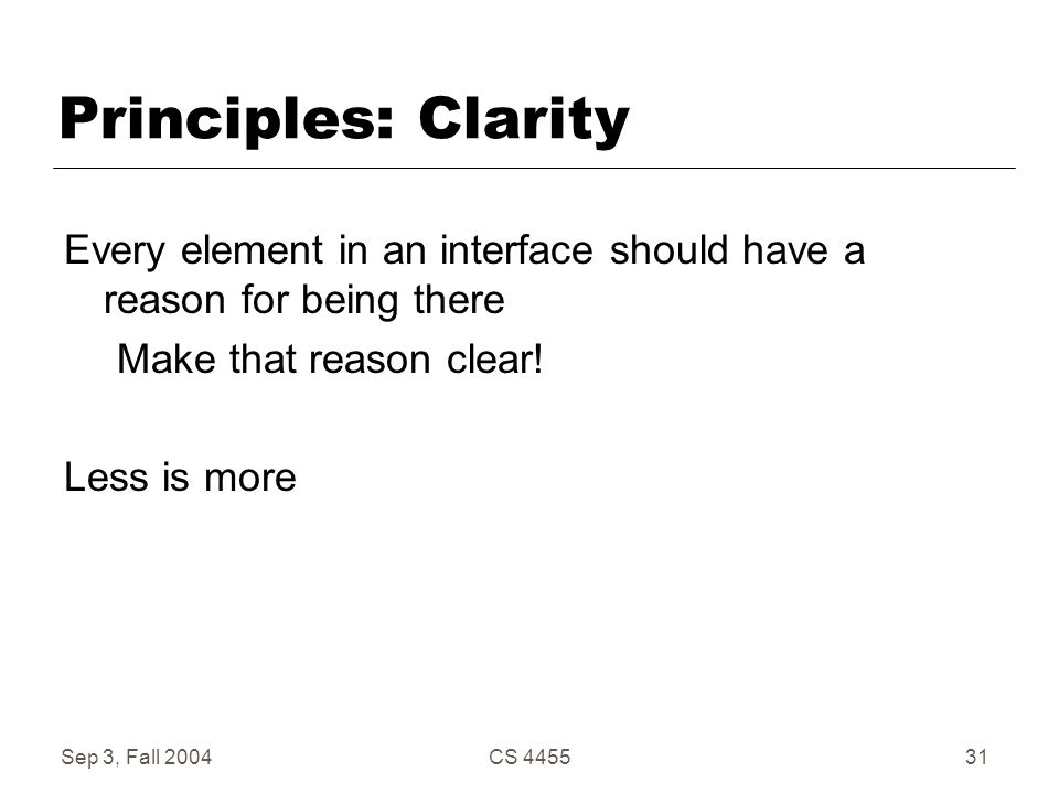 Sep 3, Fall 2004CS 445531 Principles: Clarity Every element in an interface should have a reason for being there Make that reason clear! Less is more
