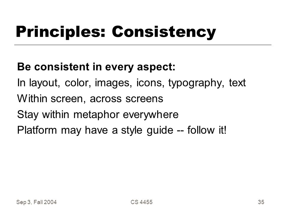 Sep 3, Fall 2004CS 445535 Principles: Consistency Be consistent in every aspect: In layout, color, images, icons, typography, text Within screen, acro