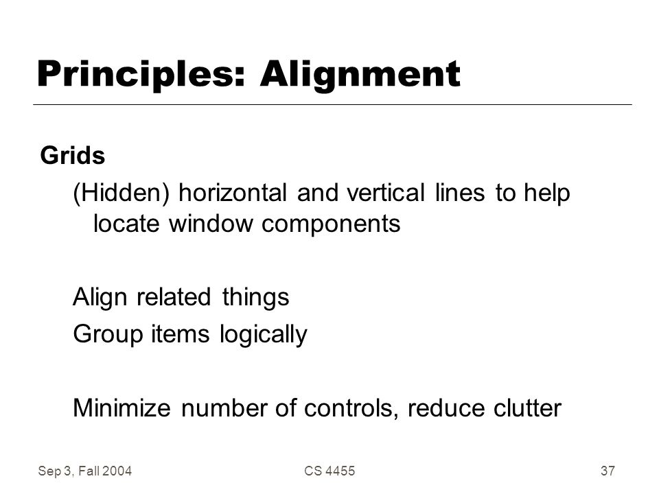 Sep 3, Fall 2004CS 445537 Principles: Alignment Grids (Hidden) horizontal and vertical lines to help locate window components Align related things Gro