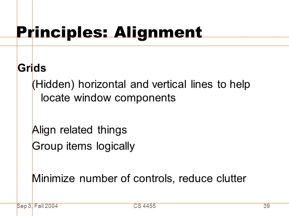 Sep 3, Fall 2004CS 445539 Principles: Alignment Grids (Hidden) horizontal and vertical lines to help locate window components Align related things Gro