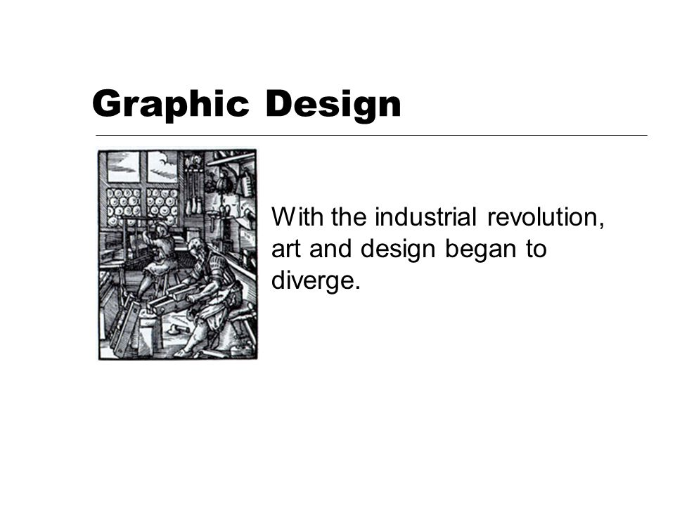 Graphic Design With the industrial revolution, art and design began to diverge.