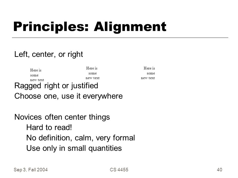 Sep 3, Fall 2004CS 445540 Principles: Alignment Left, center, or right Ragged right or justified Choose one, use it everywhere Novices often center th