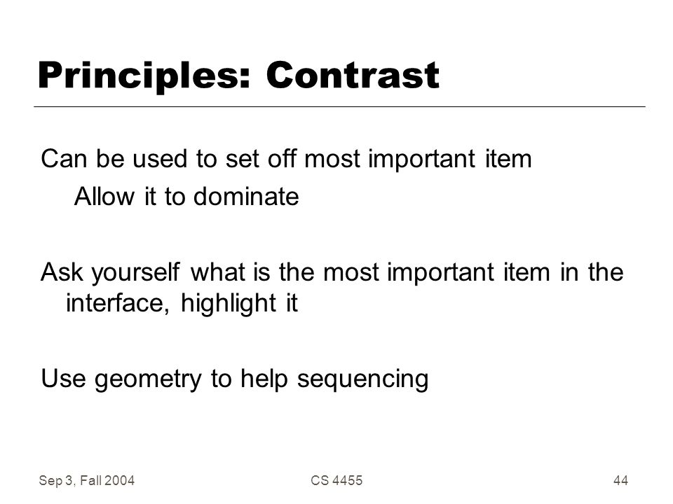 Sep 3, Fall 2004CS 445544 Principles: Contrast Can be used to set off most important item Allow it to dominate Ask yourself what is the most important