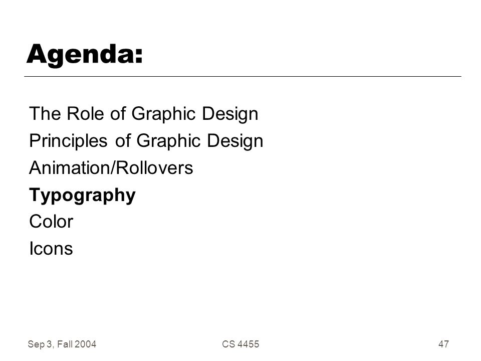 Sep 3, Fall 2004CS 445547 Agenda: The Role of Graphic Design Principles of Graphic Design Animation/Rollovers Typography Color Icons