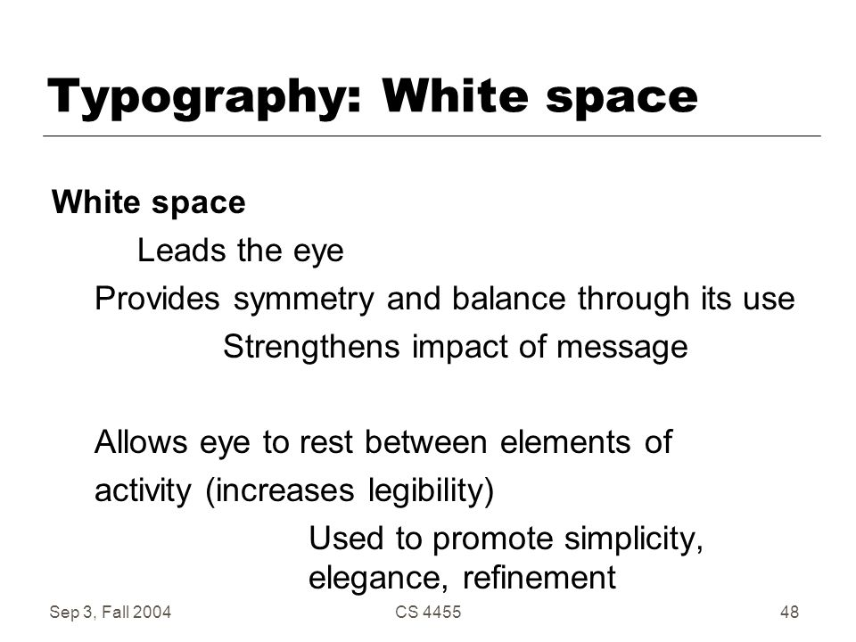 Sep 3, Fall 2004CS 445548 Typography: White space White space Leads the eye Provides symmetry and balance through its use Strengthens impact of messag