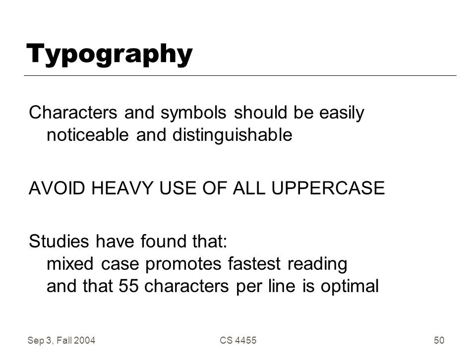Sep 3, Fall 2004CS 445550 Typography Characters and symbols should be easily noticeable and distinguishable AVOID HEAVY USE OF ALL UPPERCASE Studies h