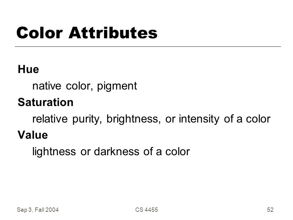 Sep 3, Fall 2004CS 445552 Color Attributes Hue native color, pigment Saturation relative purity, brightness, or intensity of a color Value lightness o