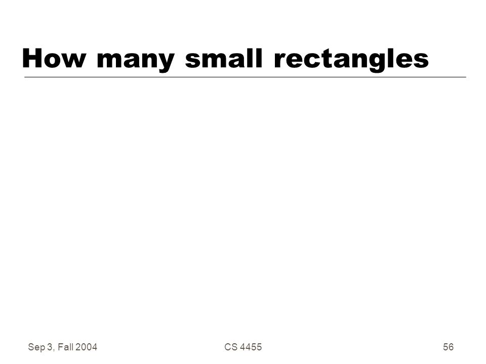 Sep 3, Fall 2004CS 445556 How many small rectangles