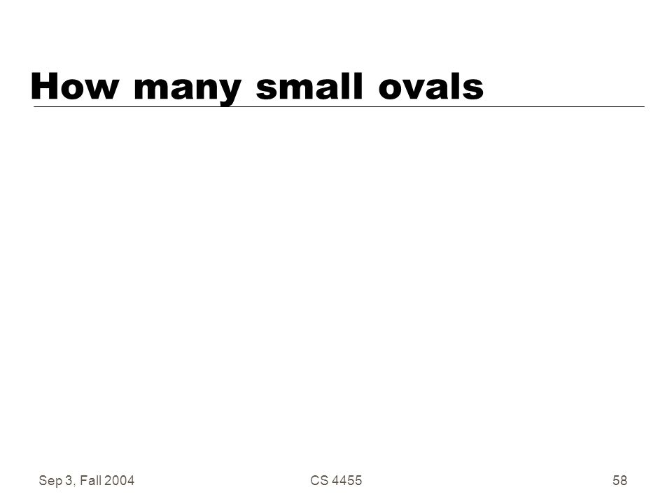 Sep 3, Fall 2004CS 445558 How many small ovals