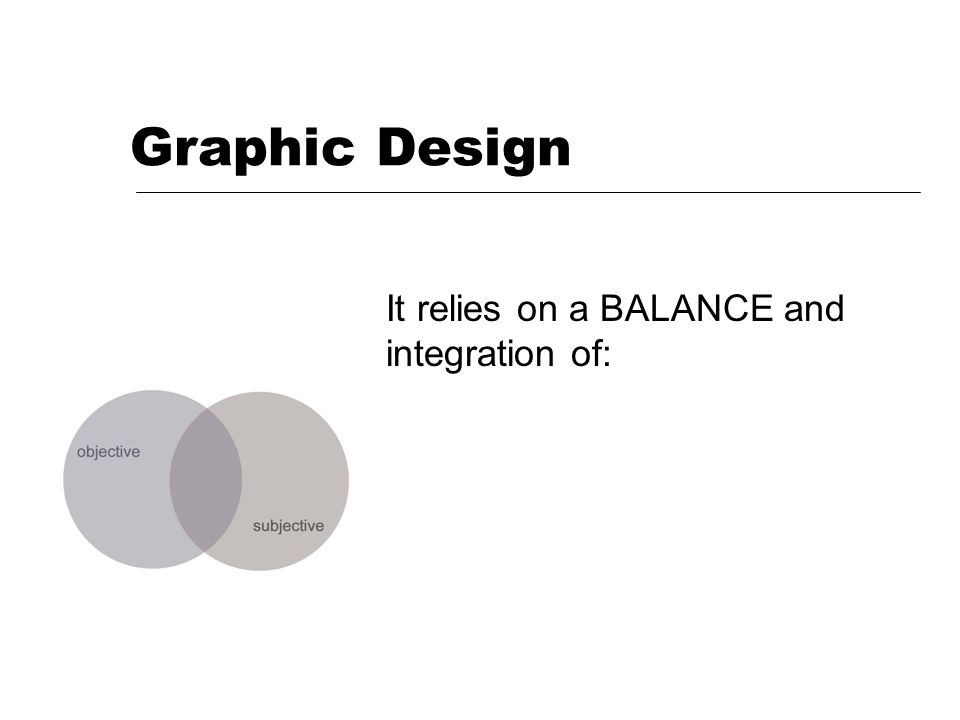 Graphic Design It relies on a BALANCE and integration of: & feel