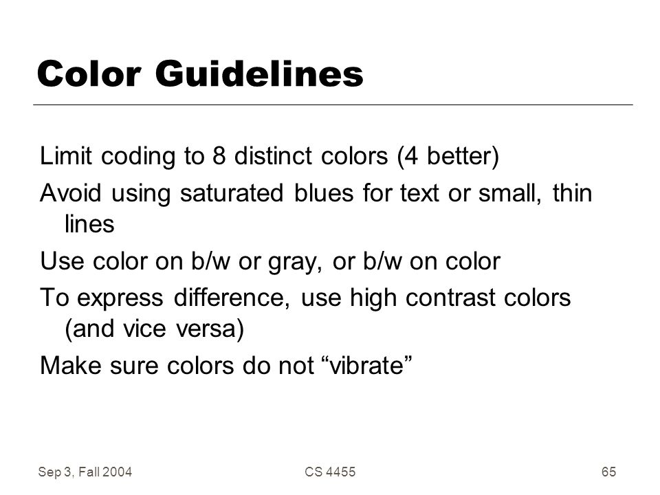 Sep 3, Fall 2004CS 445565 Color Guidelines Limit coding to 8 distinct colors (4 better) Avoid using saturated blues for text or small, thin lines Use